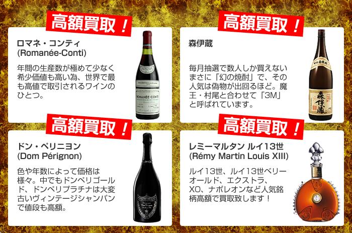 ロマネ・コンティ(年間の生産数が極めて少なく希少価値も高い為、世界で最も高値で取引されるワインのひとつ) 森伊蔵(毎月抽選で数人しか買えないまさに幻の焼酎、その人気は偽物が出回るほど。魔王、村尾と合わせて3Mと呼ばれています) ドン・ペリニヨン(色や年数によって価格は様々。中でもドンペリゴールド、ドンペリプラチナは大変古いヴィンテージシャンパンで値段も高額) レミーマルタンルイ13世(ルイ13世、ルイ13世ベリーオールド、エクストラ、XO、ナポレオンなど人気銘柄高額で買取致します!)